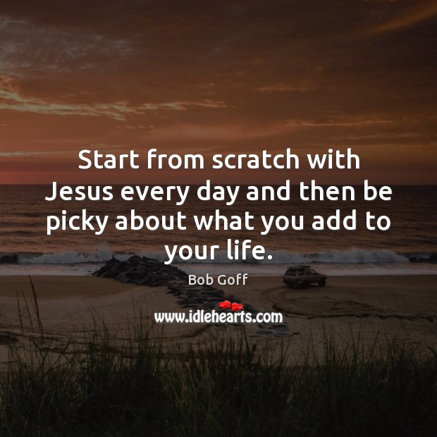 Start from scratch with Jesus every day and then be picky about what you add to your life. Bob Goff Picture Quote