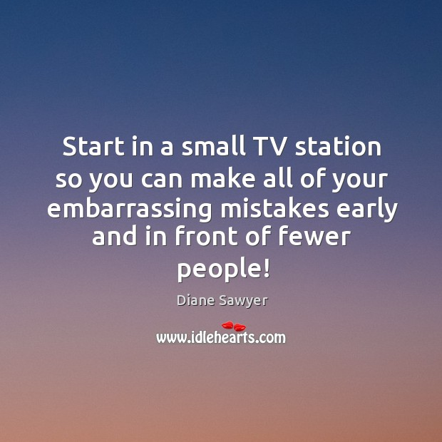 Start in a small tv station so you can make all of your embarrassing mistakes early and in front of fewer people! Diane Sawyer Picture Quote