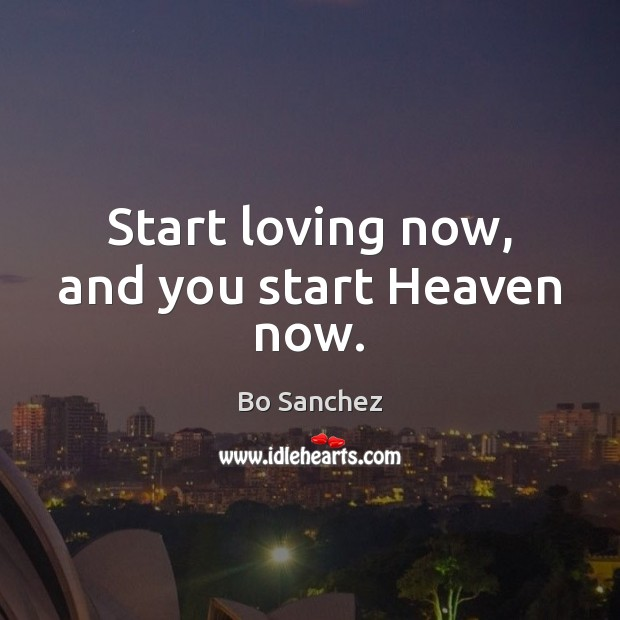 Start loving now, and you start Heaven now. Bo Sanchez Picture Quote