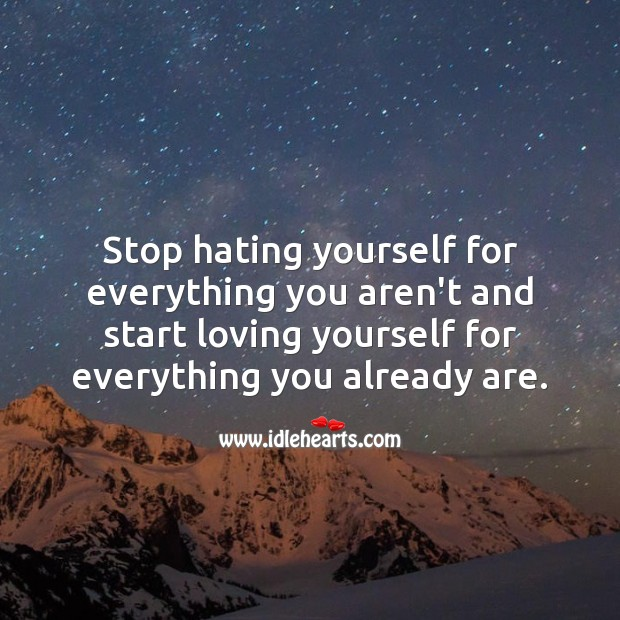 Start loving yourself for everything you already are. Hate Quotes Image