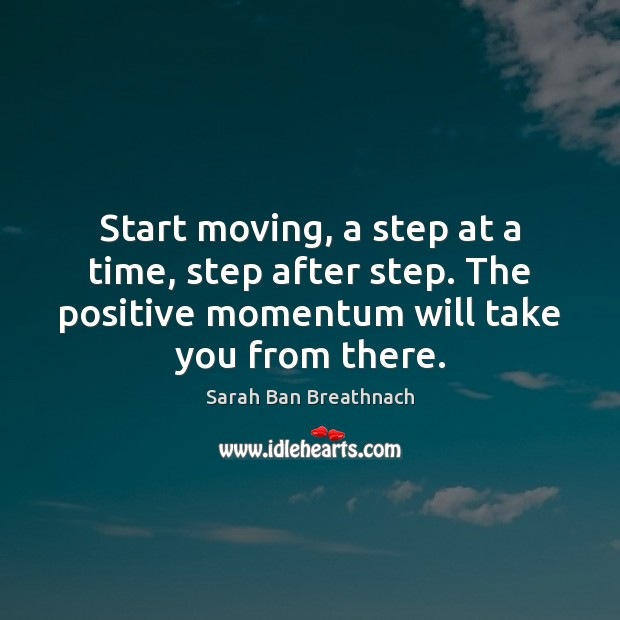 Start moving, a step at a time, step after step. The positive Sarah Ban Breathnach Picture Quote