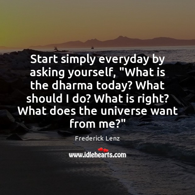 """Start simply everyday by asking yourself, """"What is the dharma today? What Image"""