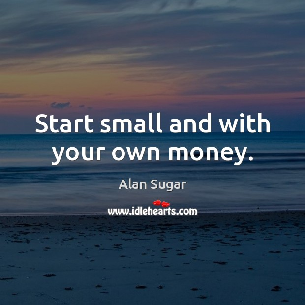 Start small and with your own money. Image
