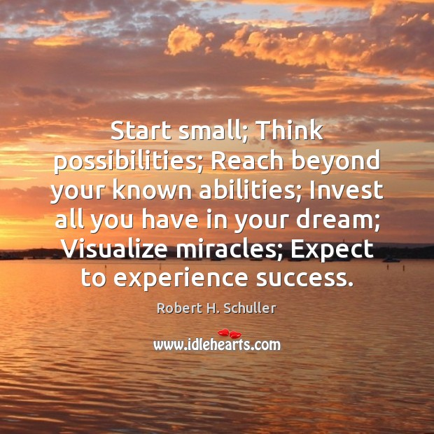 Start small; Think possibilities; Reach beyond your known abilities; Invest all you Robert H. Schuller Picture Quote