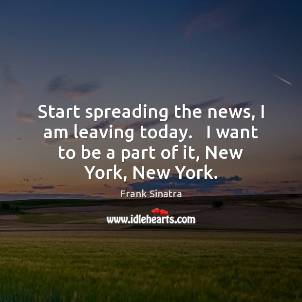 Start spreading the news, I am leaving today.   I want to be Frank Sinatra Picture Quote