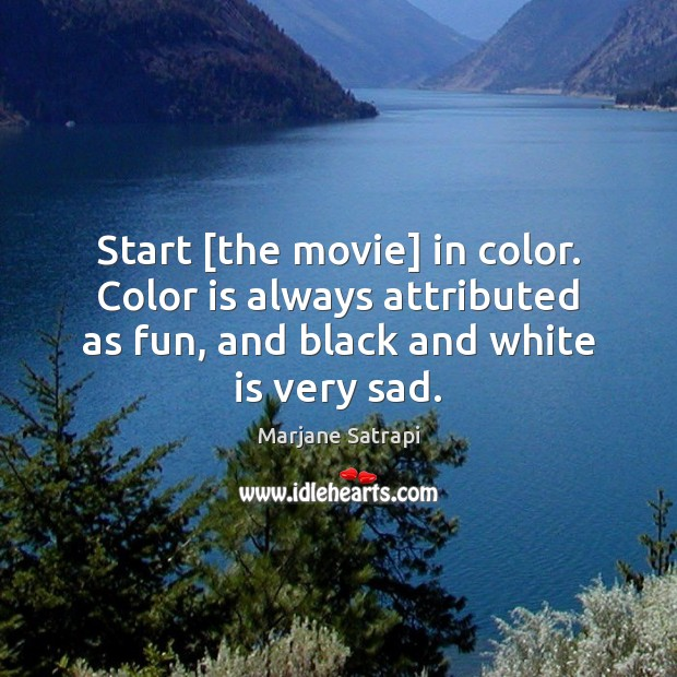 Image, Start [the movie] in color. Color is always attributed as fun, and