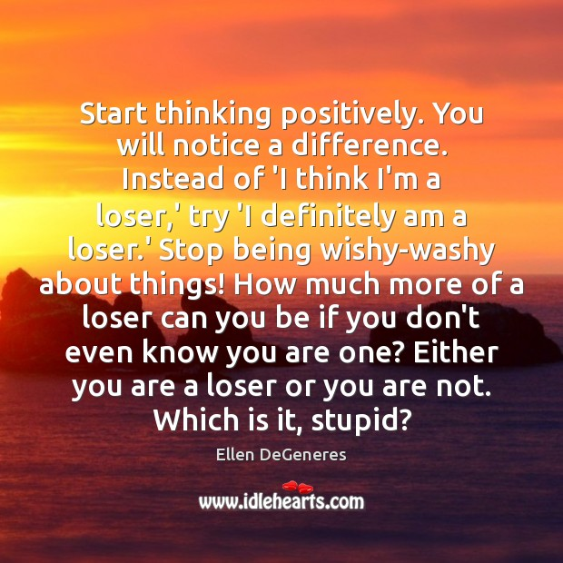 Start thinking positively. You will notice a difference. Instead of 'I think Image