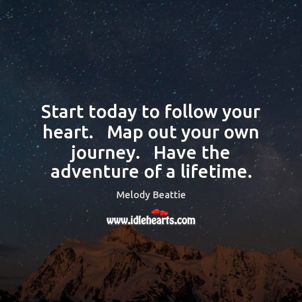 Start today to follow your heart.   Map out your own journey.   Have Image