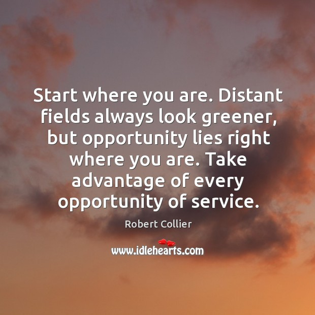 Start where you are. Distant fields always look greener Robert Collier Picture Quote