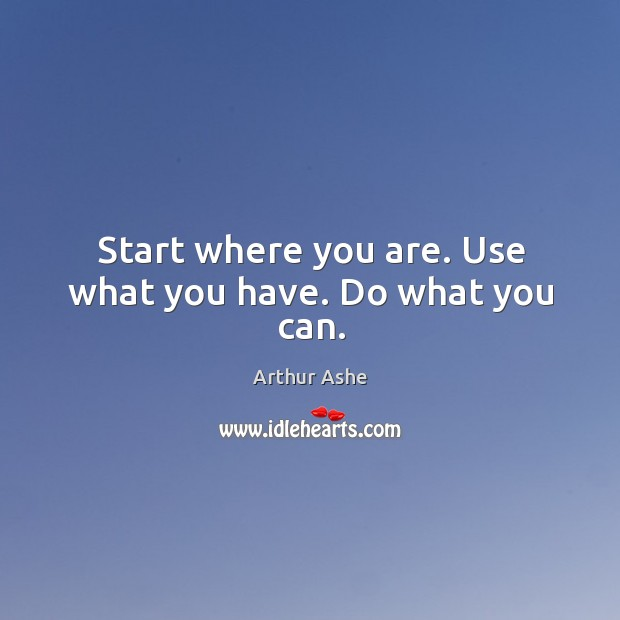 Start where you are. Use what you have. Do what you can. Arthur Ashe Picture Quote