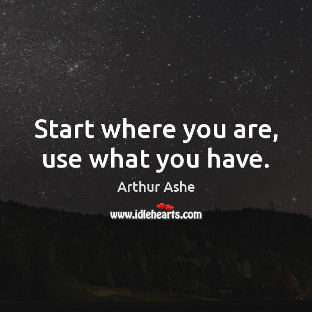 Start where you are, use what you have. Arthur Ashe Picture Quote