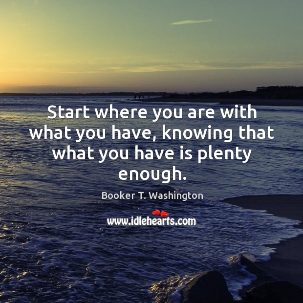 Start where you are with what you have, knowing that what you have is plenty enough. Image