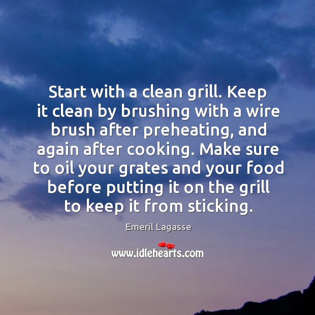 Start with a clean grill. Keep it clean by brushing with a Emeril Lagasse Picture Quote