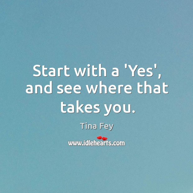 Start with a 'Yes', and see where that takes you. Image
