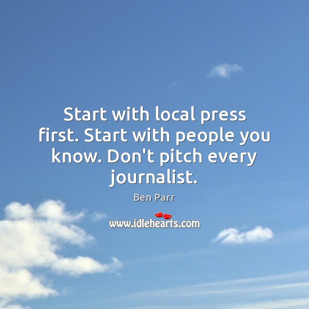 Start with local press first. Start with people you know. Don't pitch every journalist. Image