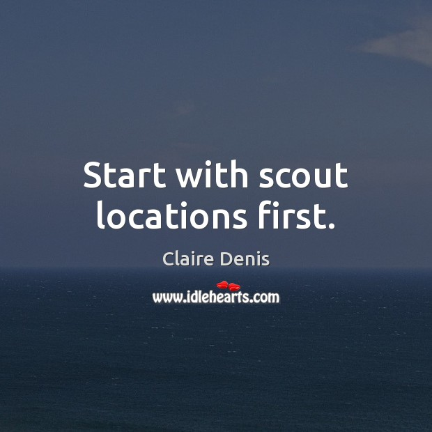 Start with scout locations first. Claire Denis Picture Quote