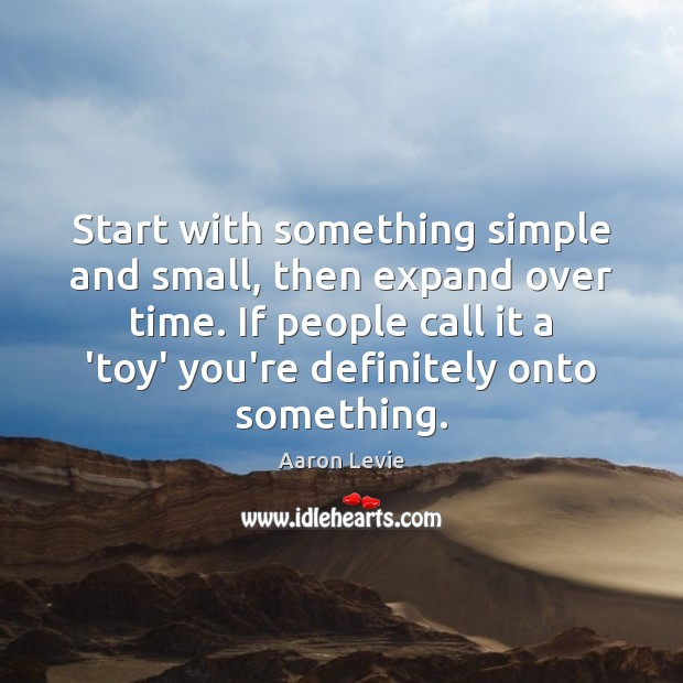 Start with something simple and small, then expand over time. If people Image