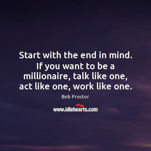 Start with the end in mind. If you want to be a Bob Proctor Picture Quote