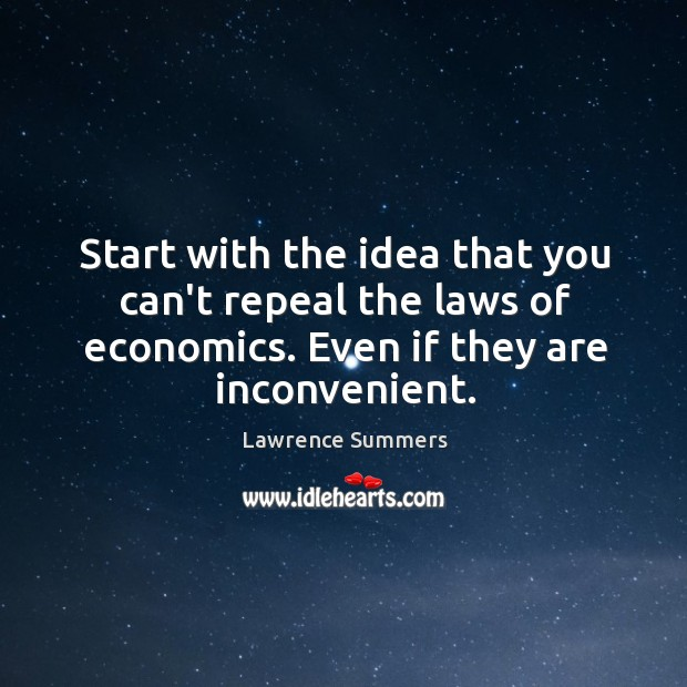 Start with the idea that you can't repeal the laws of economics. Lawrence Summers Picture Quote