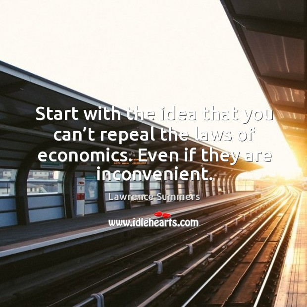 Start with the idea that you can't repeal the laws of economics. Even if they are inconvenient. Lawrence Summers Picture Quote