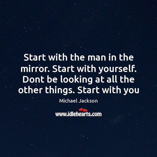 Image, Start with the man in the mirror. Start with yourself. Dont be