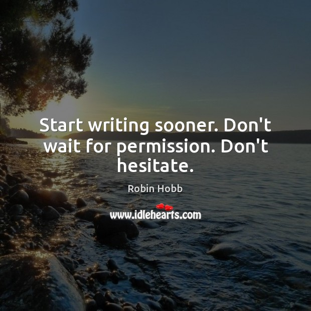 Start writing sooner. Don't wait for permission. Don't hesitate. Robin Hobb Picture Quote
