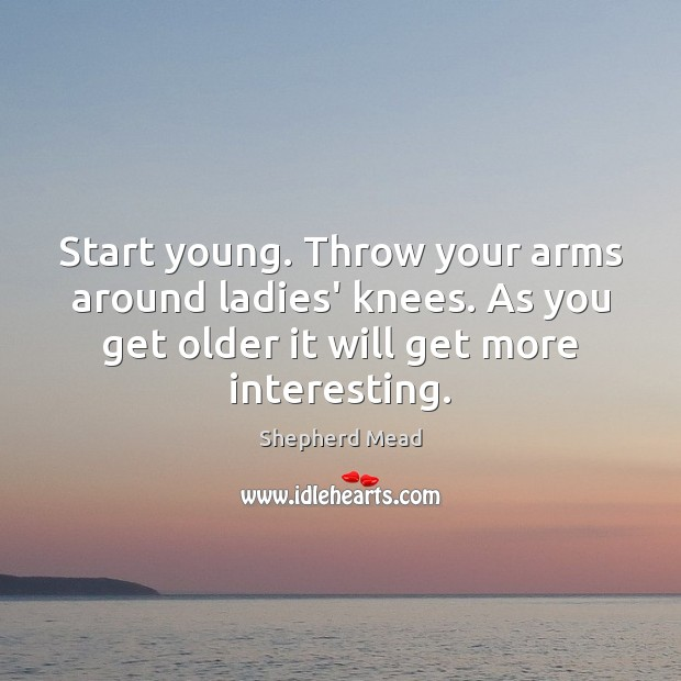 Start young. Throw your arms around ladies' knees. As you get older Image