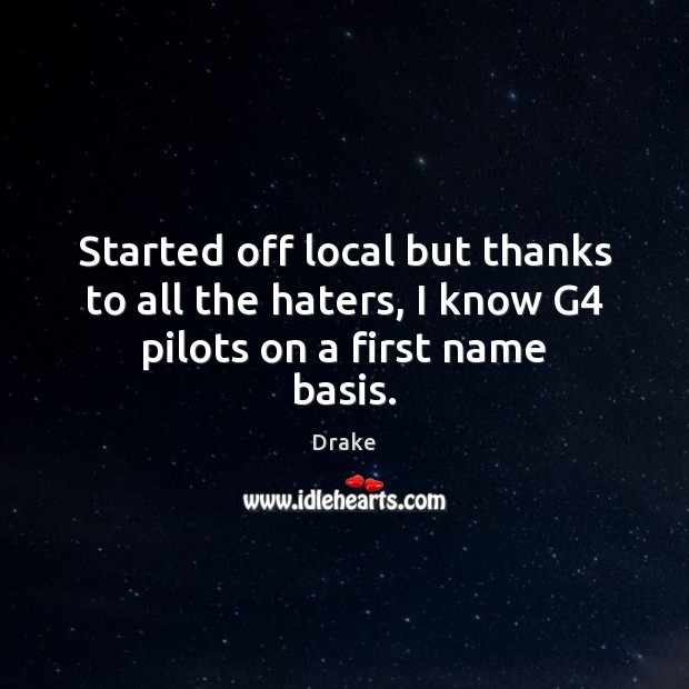 Started off local but thanks to all the haters, I know G4 pilots on a first name basis. Drake Picture Quote