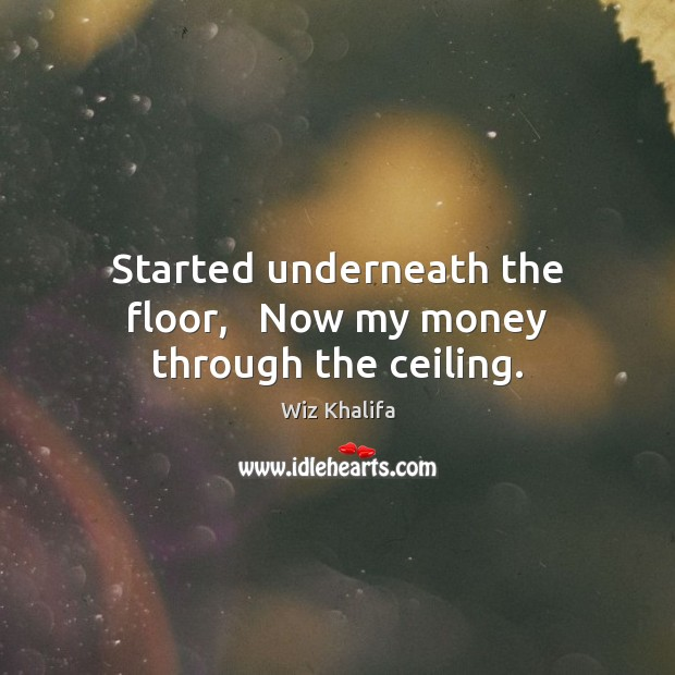 Started underneath the floor,   Now my money through the ceiling. Wiz Khalifa Picture Quote