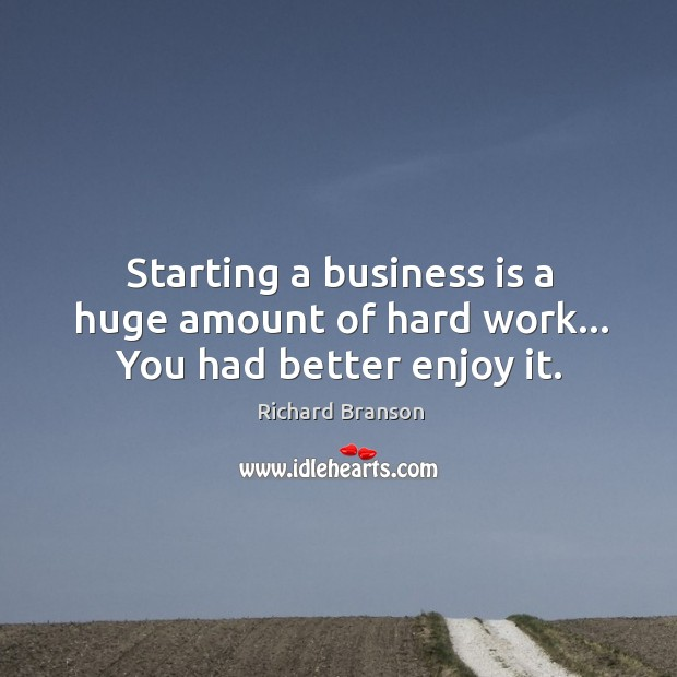 Starting a business is a huge amount of hard work… You had better enjoy it. Image