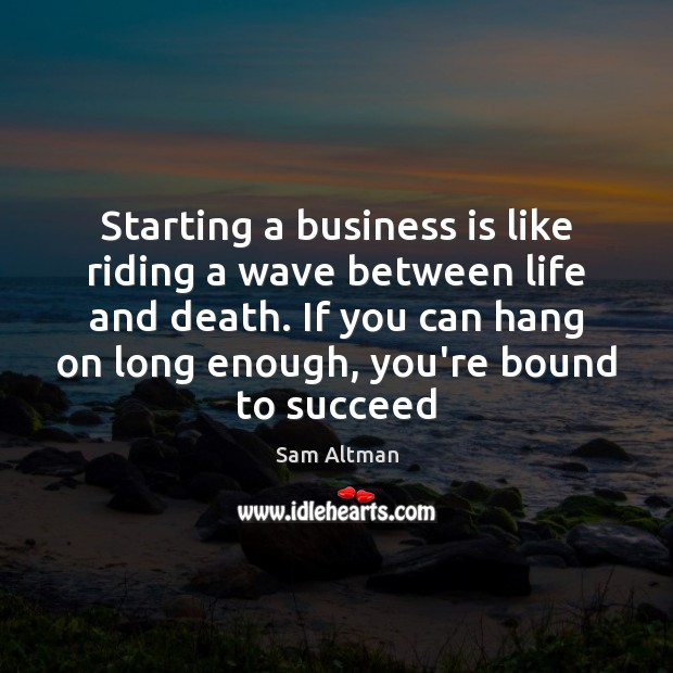 Starting a business is like riding a wave between life and death. Sam Altman Picture Quote