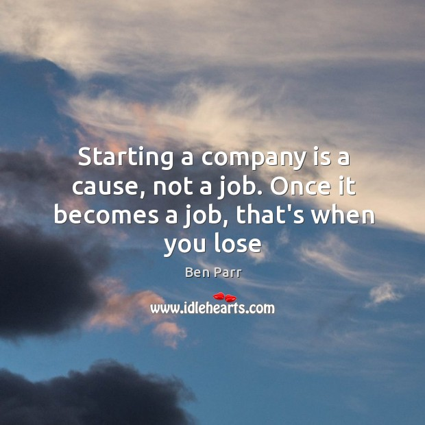 Image, Starting a company is a cause, not a job. Once it becomes a job, that's when you lose