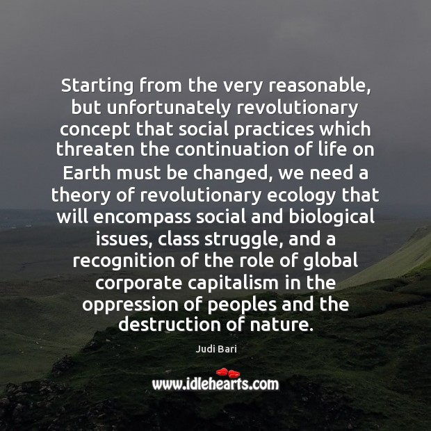 Starting from the very reasonable, but unfortunately revolutionary concept that social practices Judi Bari Picture Quote