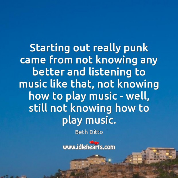 Starting out really punk came from not knowing any better and listening Beth Ditto Picture Quote