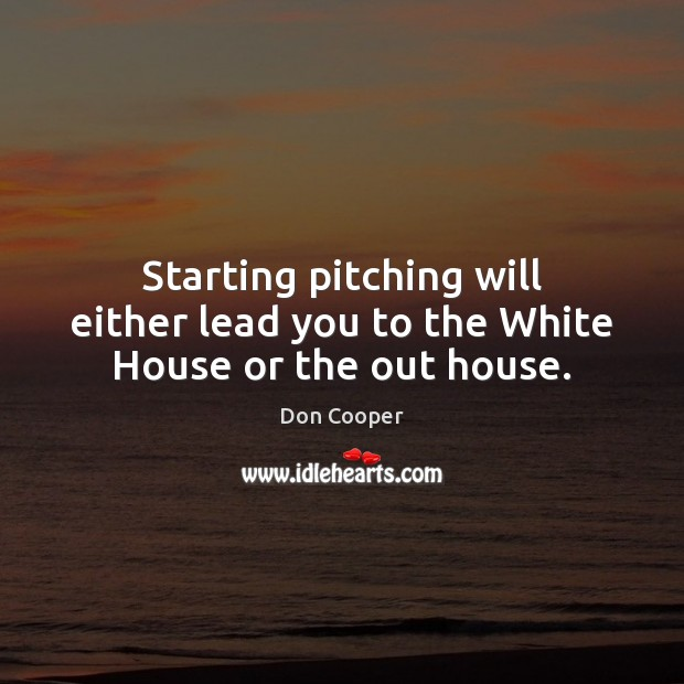 Starting pitching will either lead you to the White House or the out house. Image