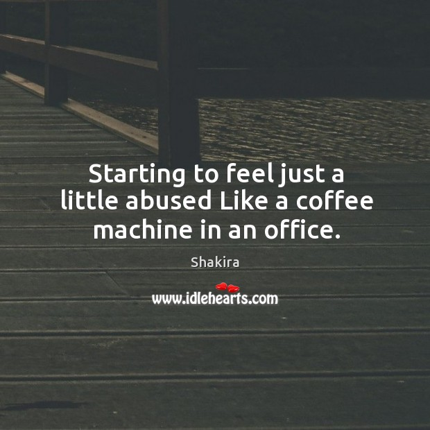Starting to feel just a little abused like a coffee machine in an office. Shakira Picture Quote