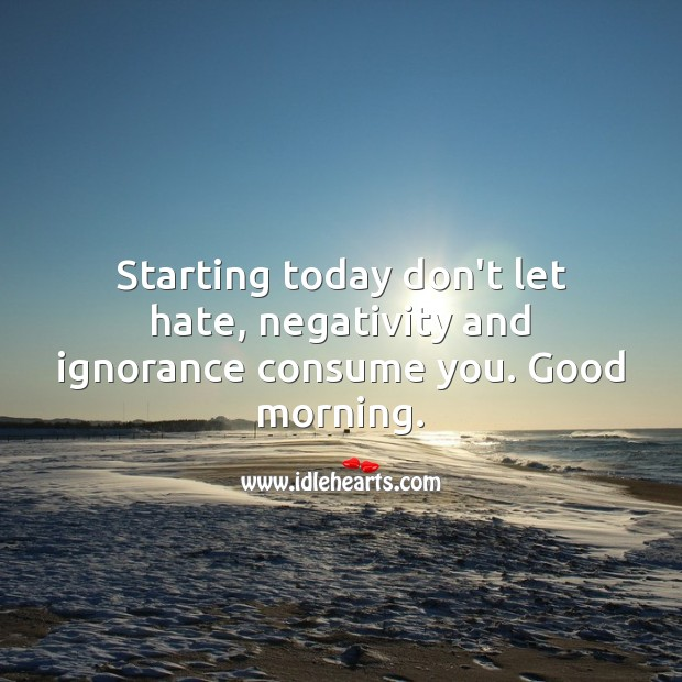 Starting today don't let hate, negativity and ignorance consume you. Good morning. Hate Quotes Image