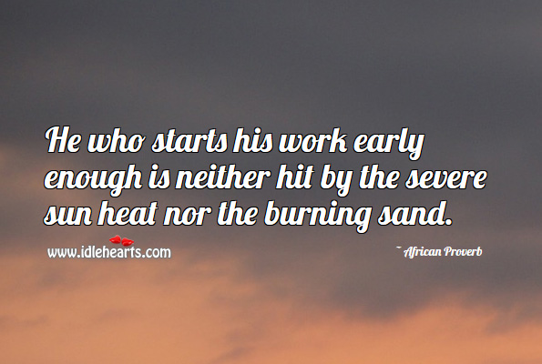 He who starts his work early enough is neither hit by the severe sun heat nor the burning sand. African Proverbs Image