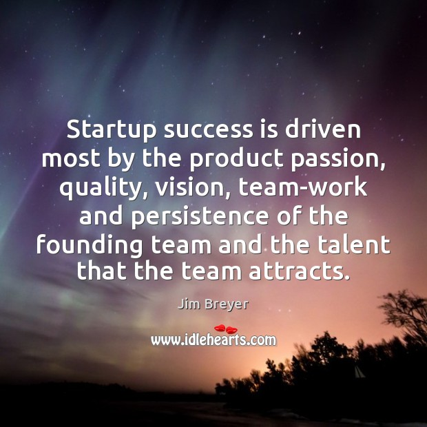 Startup success is driven most by the product passion, quality, vision, team-work Image