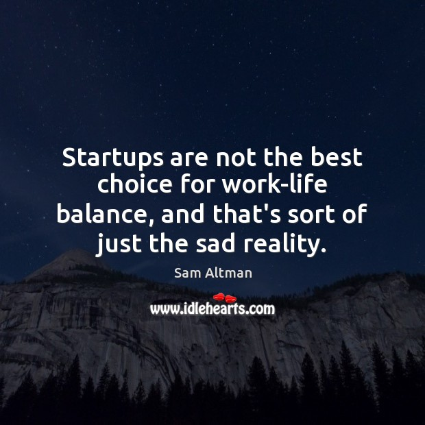 Startups are not the best choice for work-life balance, and that's sort Sam Altman Picture Quote