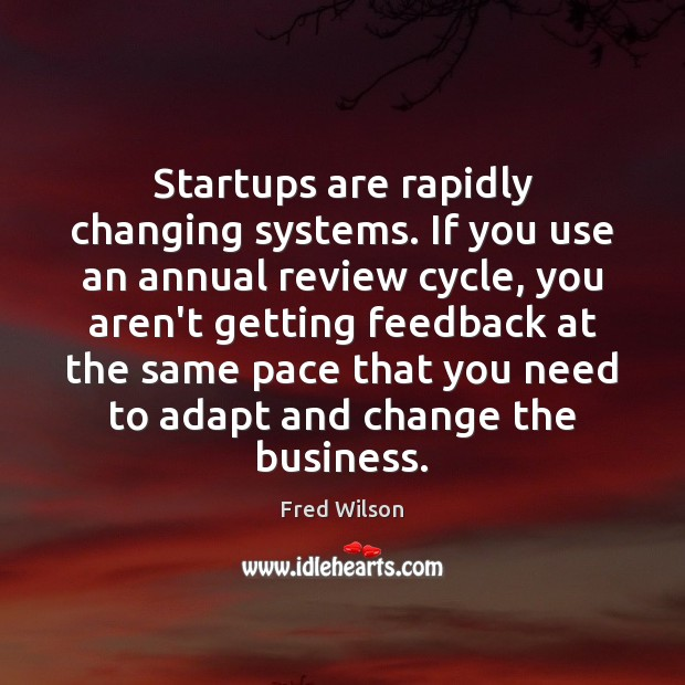 Startups are rapidly changing systems. If you use an annual review cycle, Fred Wilson Picture Quote