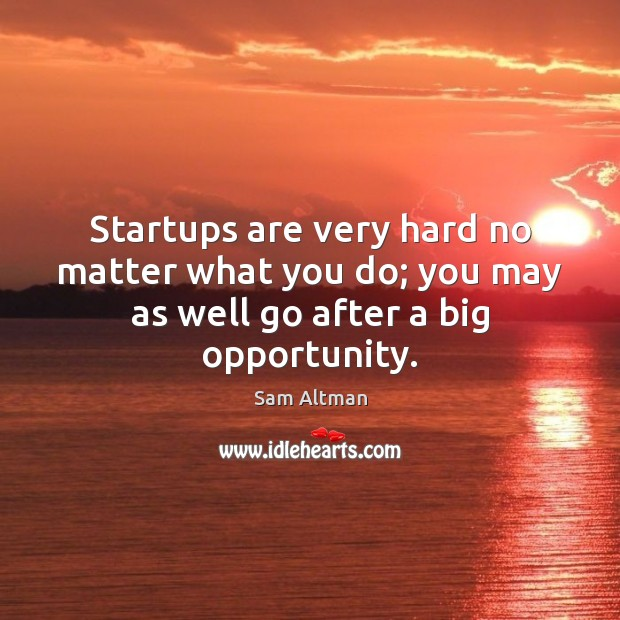 Startups are very hard no matter what you do; you may as well go after a big opportunity. Sam Altman Picture Quote
