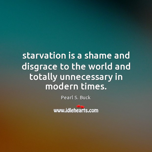 Starvation is a shame and disgrace to the world and totally unnecessary in modern times. Pearl S. Buck Picture Quote