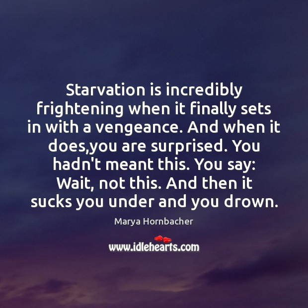 Starvation is incredibly frightening when it finally sets in with a vengeance. Marya Hornbacher Picture Quote