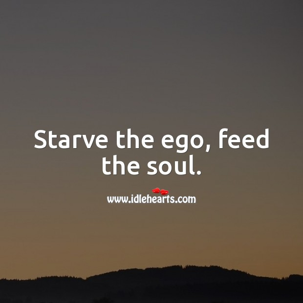 Starve the ego, feed the soul. Ego Quotes Image
