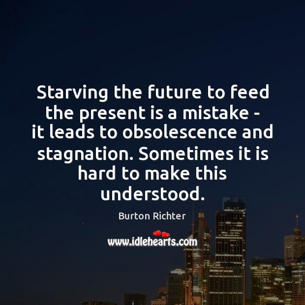 Starving the future to feed the present is a mistake – it Burton Richter Picture Quote
