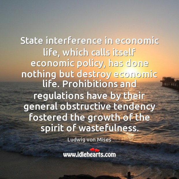 State interference in economic life, which calls itself economic policy, has done Ludwig von Mises Picture Quote