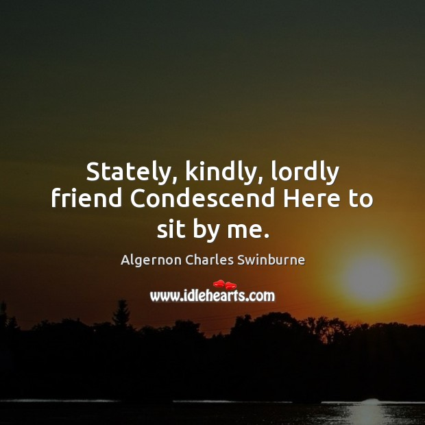 Stately, kindly, lordly friend Condescend Here to sit by me. Algernon Charles Swinburne Picture Quote
