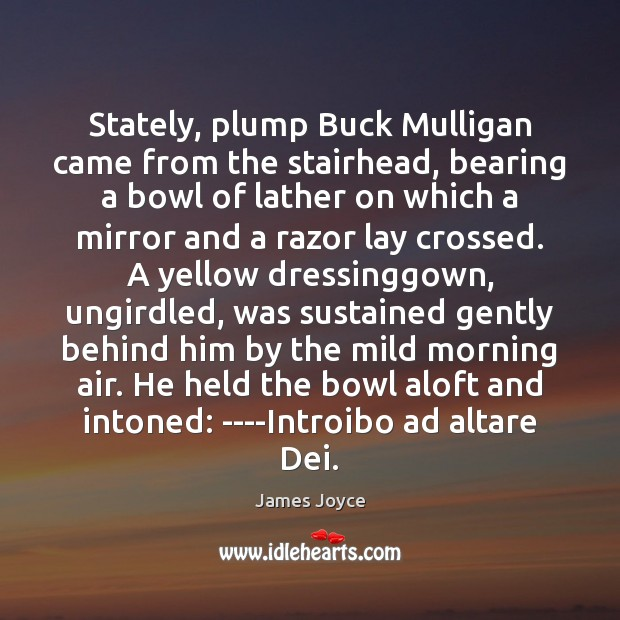 Stately, plump Buck Mulligan came from the stairhead, bearing a bowl of James Joyce Picture Quote