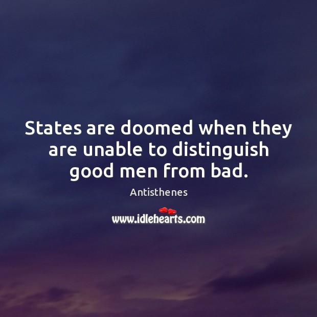 Image, States are doomed when they are unable to distinguish good men from bad.
